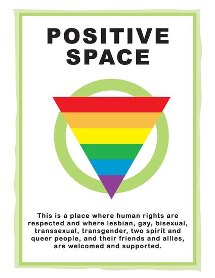 Positive Space. This is a place where human rights are respected and where lesbian, gay, bisexual, transsexual, transgender, two spirit and queer people, and their friends and allies, are welcomed and supported.